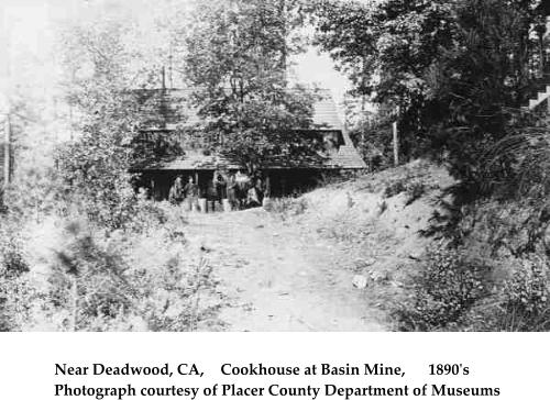 Near Deadwood, CA,	Cookhouse at Basin Mine,	1890's	 Photograph courtesy of Placer County Department of Museums